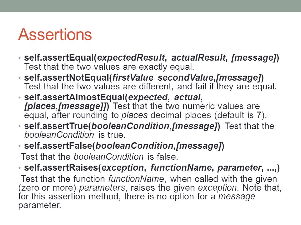 Assertions self.assertEqual(expectedResult, actualResult, [message]) Test that the two values are exactly equal.